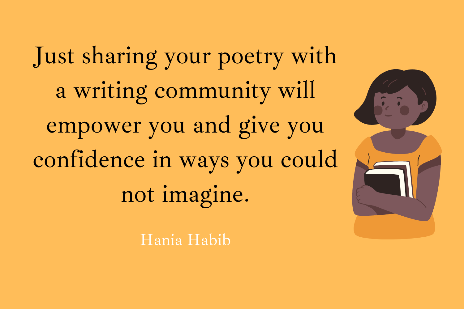 """Just sharing your poetry with a writing community will empower you and give you confidence in ways you could not imagine."""" (Hania Habib)"""