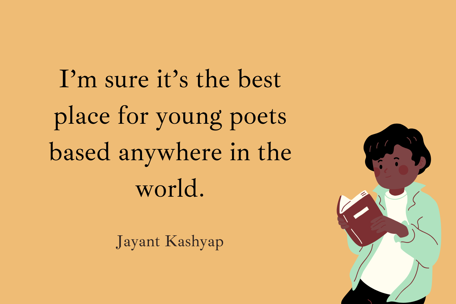 I'm sure it's the best place for young poets based anywhere in the world. Jayant Kashyap