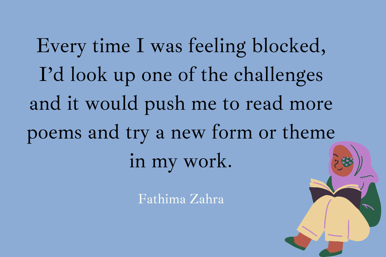 """""""Every time I was feeling blocked, I'd look up one of the challenges and it would push me to read more poems and try a new form or theme in my work."""" Fathima Zahra"""