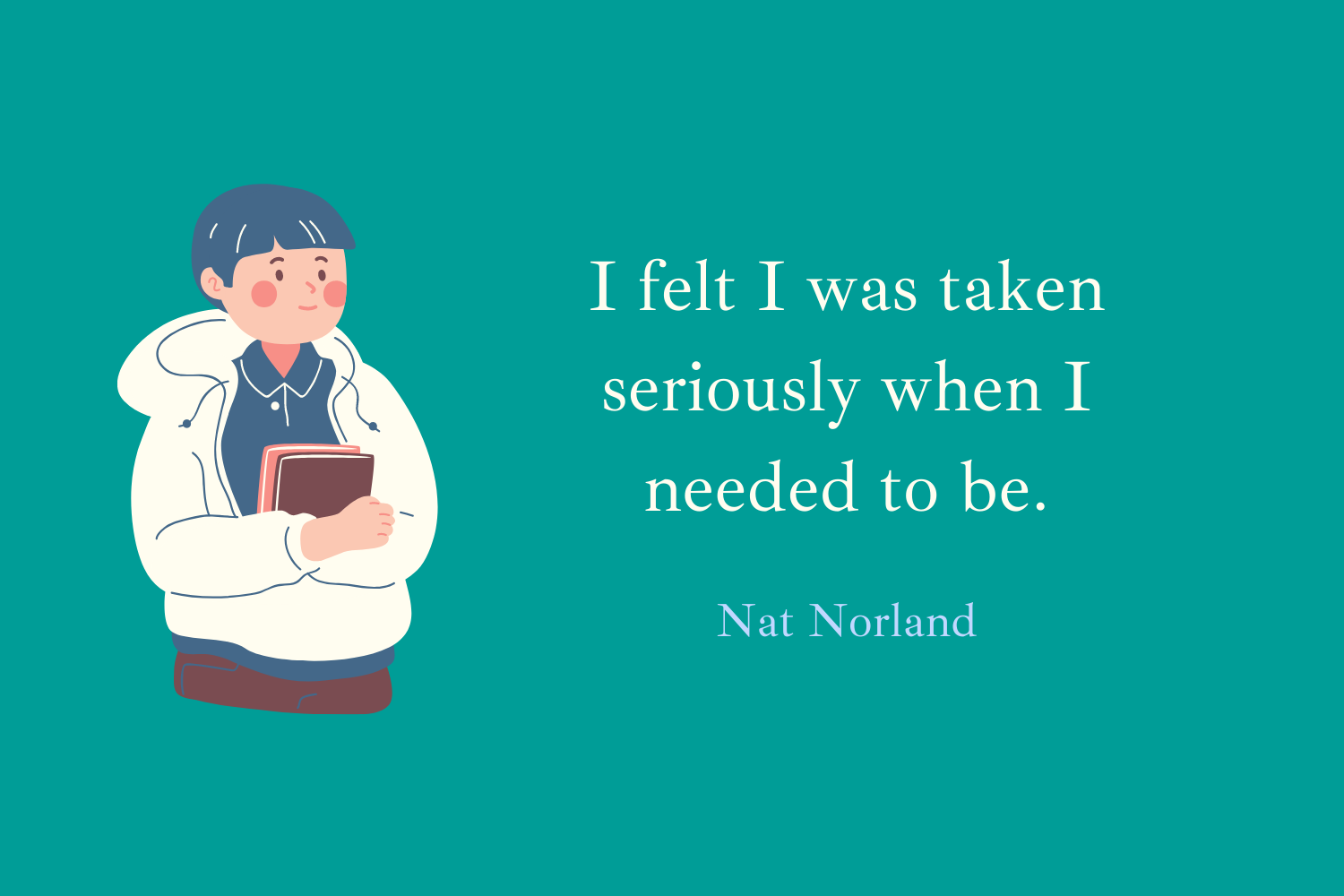 I felt I was taken seriously when I needed to be. Nat Norland
