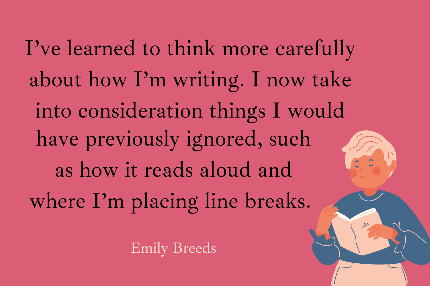 I've also learned to think more carefully about how I'm writing. I now take into consideration things I would have previously ignored, such as how it reads aloud and where I'm placing line breaks - Emily Breeds