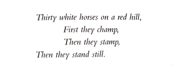 Thirty white horses on a red hill. First they champ, Then they stamp, Then they stand still.