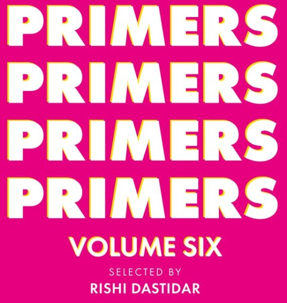 Primers Volume Six: edited by Rishi Dastidar