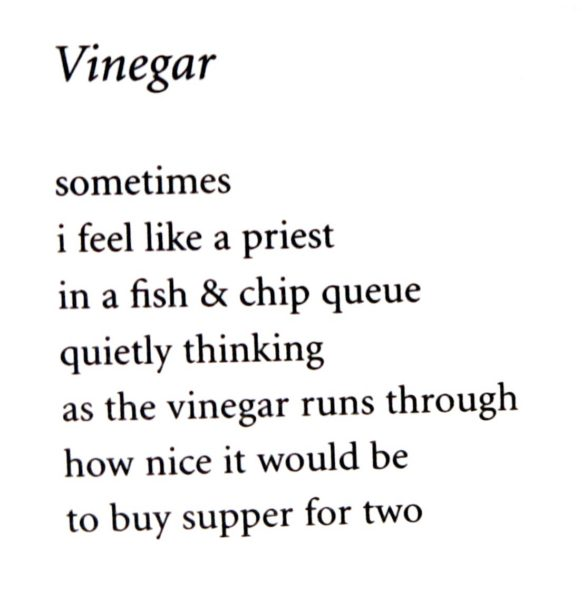 Vinegar / sometimes / i feel like a priest / in a fish & chip queue / quietly thinking / as the vinegar runs though / how nice it would be / to buy supper for two
