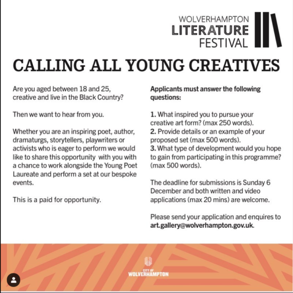Open, closing 6 December 2020. Are you between 18-25, creative and live in the Black Country? Then we want to hear from you. Whether you are an aspiring poet, author, dramaturgs, storytellers, playwriters, activist who is eager to perform we would like to share this opportunity with you, with a chance to work alongside the Young Poet Laureate and perform a set at our bespoke events. This is a paid opportunity.  To apply please answer the questions below: What inspired you to pursue your craft? (max 250) Please provide details or examples of your proposed set (max 500) What type of development would you hope to gain from participating in this programme? (max 500) We are accepting both written and video applications (max 20 mins). Please send your application and inquiries with the subject matter: Young Creative Application/Question to art.gallery@wolverhampton.gov.uk Wolverhampton Literature Festival is looking out for 3 young creative to feature at the festival. Working closely with them, we develop an exciting event that showcases all our creatives' craft and ability.