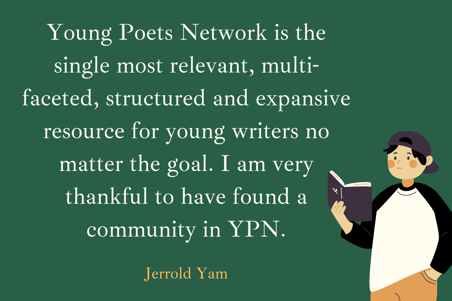 YPN is the single most relevant, multi-faceted, structured and expansive resource for young writers no matter the goal. Very thankful to have found a community in YPN, and to be involved in the various challenges and activities it has organised over the years. (Jerrold Yam)