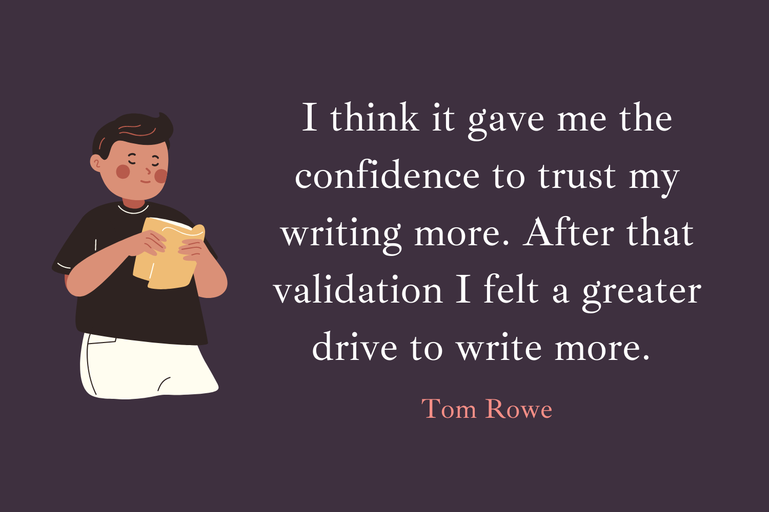 I think it gave me the confidence to trust my writing more. After that validation I felt a greater drive to write more. It made me feel like there was power and potential in my voice, which helped me be bolder and push myself further. (Tom Rowe)