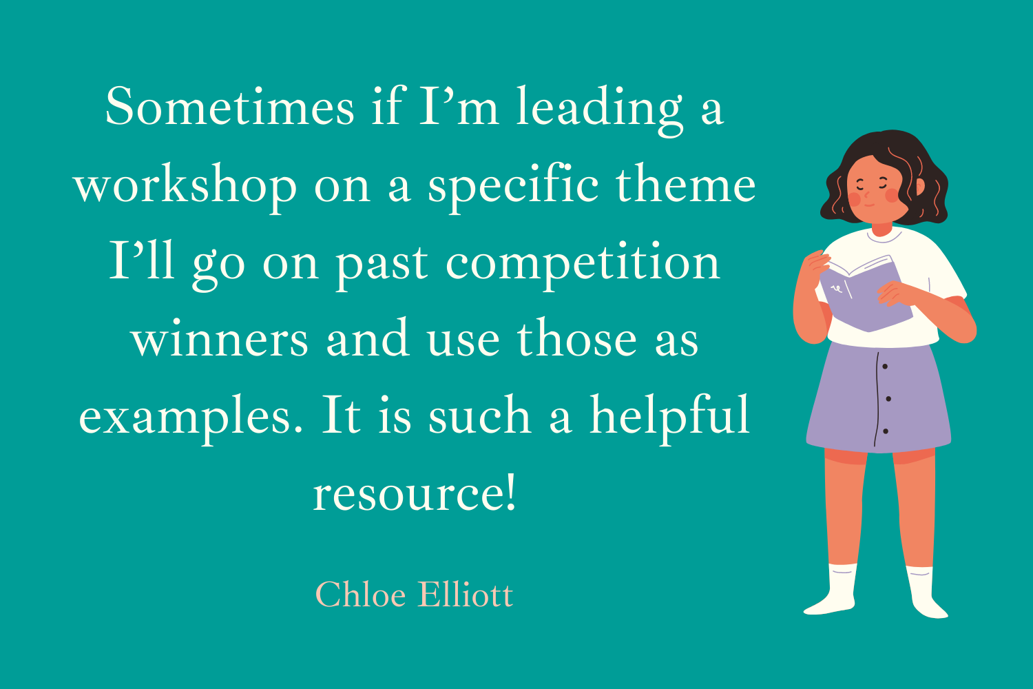 Sometimes if I'm leading a workshop on a specific theme I'll go on past competition winners and use those as examples. It is such a helpful resource! Chloe Elliott