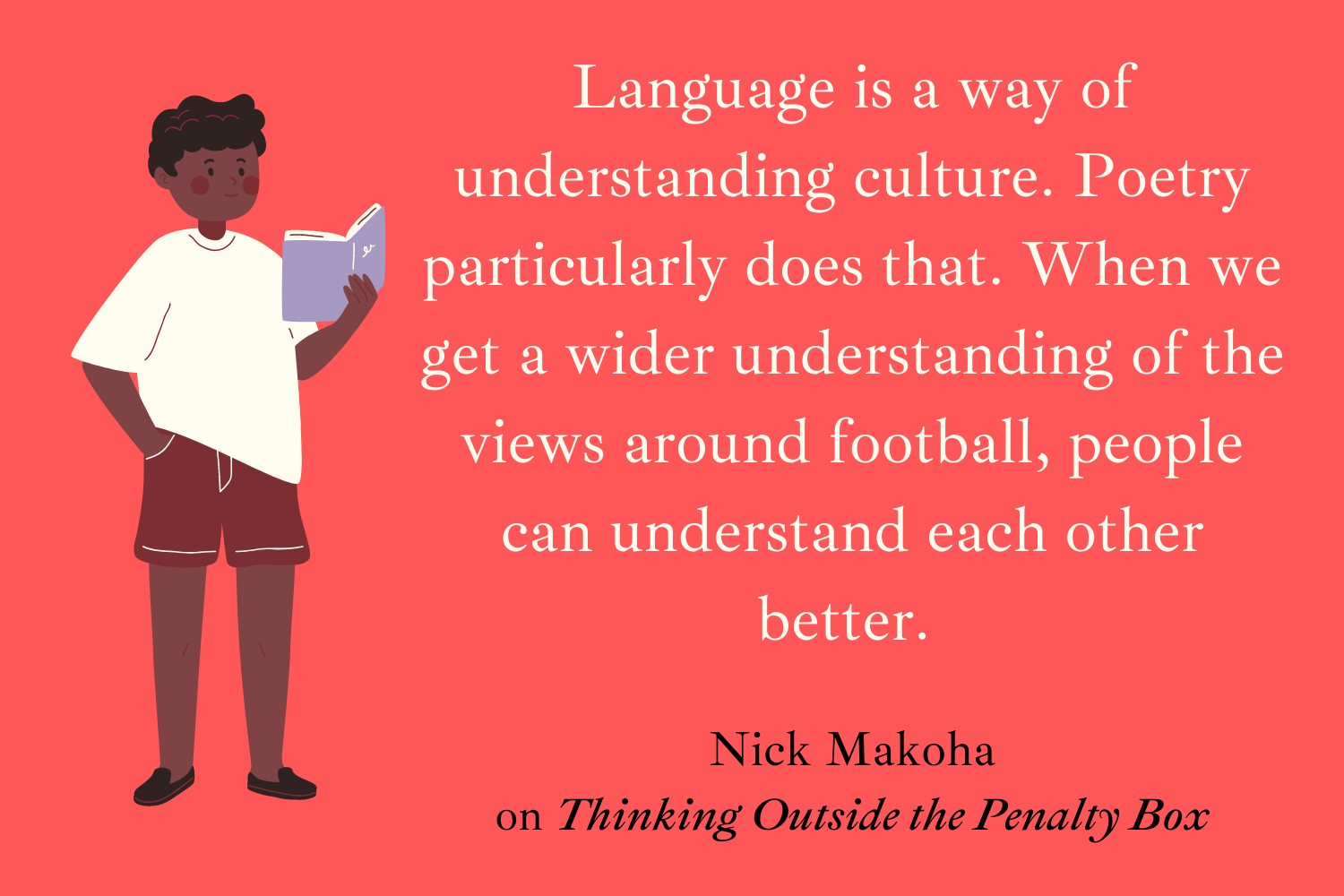 Language is a way of understanding culture. Poetry particularly does that. When we get a wider understanding of the views around football, people can understand each other better. Nick Makoha on Thinking Outside the Penalty Box