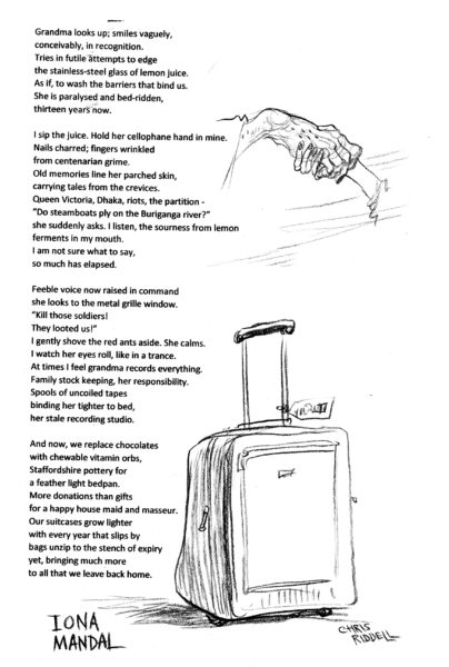 "Illustration of a suitcase. Iona Mandal Homecoming Draped in sun-dried cotton sari Ma spreads turmeric paste on my acne scars. The heat and sultriness making it crack in flaxen grains, on the cold tiled floor. Twiddling a cotton ball soaked in hibiscus red aalta between index finger and thumb she adorns in curlicues the soles of my feet in neat master strokes. Thereafter, a crash course on Bengali customs ""Remember the pranam, do touch her feet."" And we get ready for grandma's home. The hinges to the garden gate screech to welcome us in homecoming. It has been three years since oiled last. Ma ushers me to grandma's room. I expect a family heirloom of some sorts, to unfold. Sweetmeats or spicy, mango pickle in oil left lined in glass jars on the terrace to dry in the midday sun. Or perhaps, an old trunk, photographs, and books opening floodgates of stories untold. It is dark here. A monastic silence pervades. My pupils adjust to the gloom. The street peddler's chant seems distant here and rickshaw honks certainly not as loud. Grandma looks up; smiles vaguely, conceivably, in recognition. Tries in futile attempts to edge the stainless-steel glass of lemon juice. As if, to wash the barriers that bind us. She is paralysed and bed-ridden, thirteen years now. I sip the juice. Hold her cellophane hand in mine. Nails charred; fingers wrinkled from centenarian grime. Old memories line her parched skin, carrying tales from the crevices. Queen Victoria, Dhaka, riots, the partition — ""Do steamboats ply on the Buriganga river?"" she suddenly asks. I listen, the sourness from lemon ferments in my mouth. I am not sure what to say, so much has elapsed. Feeble voice now raised in command she looks to the metal grille window. ""Kill those soldiers! They looted us!"" I gently shove the red ants aside. She calms. I watch her eyes roll, like in a trance. At times I feel grandma records everything. Family stock keeping, her responsibility. Spools of uncoiled tapes binding her tighter to bed, her stale recording studio. And now, we replace chocolates with chewable vitamin orbs, Staffordshire pottery for a feather light bedpan. More donations than gifts for a happy house maid and masseur. Our suitcases grow lighter with every year that slips by bags unzip to the stench of expiry yet, bringing much more to all that we leave back home."